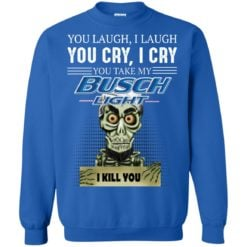 34cb8ab35c0b26 You Laugh I Laugh You cry I cry You Take My Busch Light I Kill You shirt